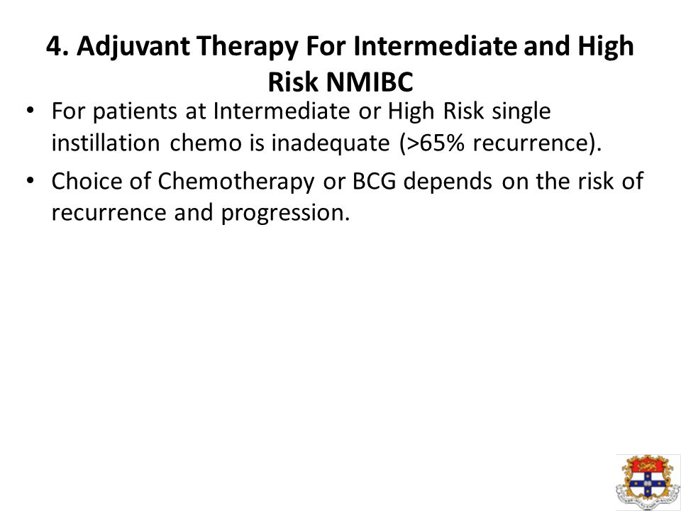 4. Adjuvant Therapy For Intermediate and High Risk NMIBC For patients at Intermediate or High Risk single instillation chemo is inadequate (>65% recur