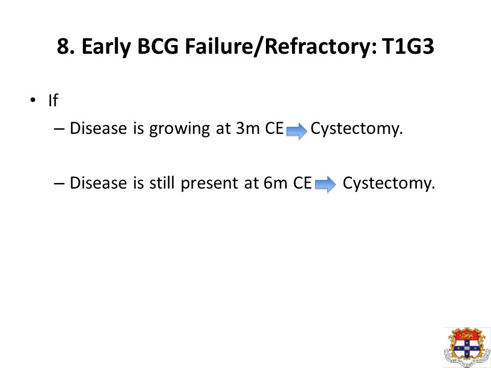 8. Early BCG Failure/Refractory: T1G3 If – Disease is growing at 3m CE Cystectomy.