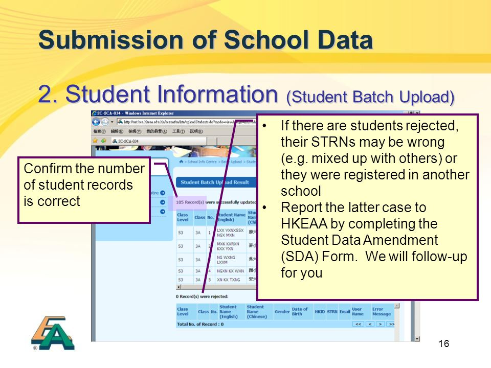 16 Submission of School Data 2. Student Information (Student Batch Upload) If there are students rejected, their STRNs may be wrong (e.g. mixed up wit