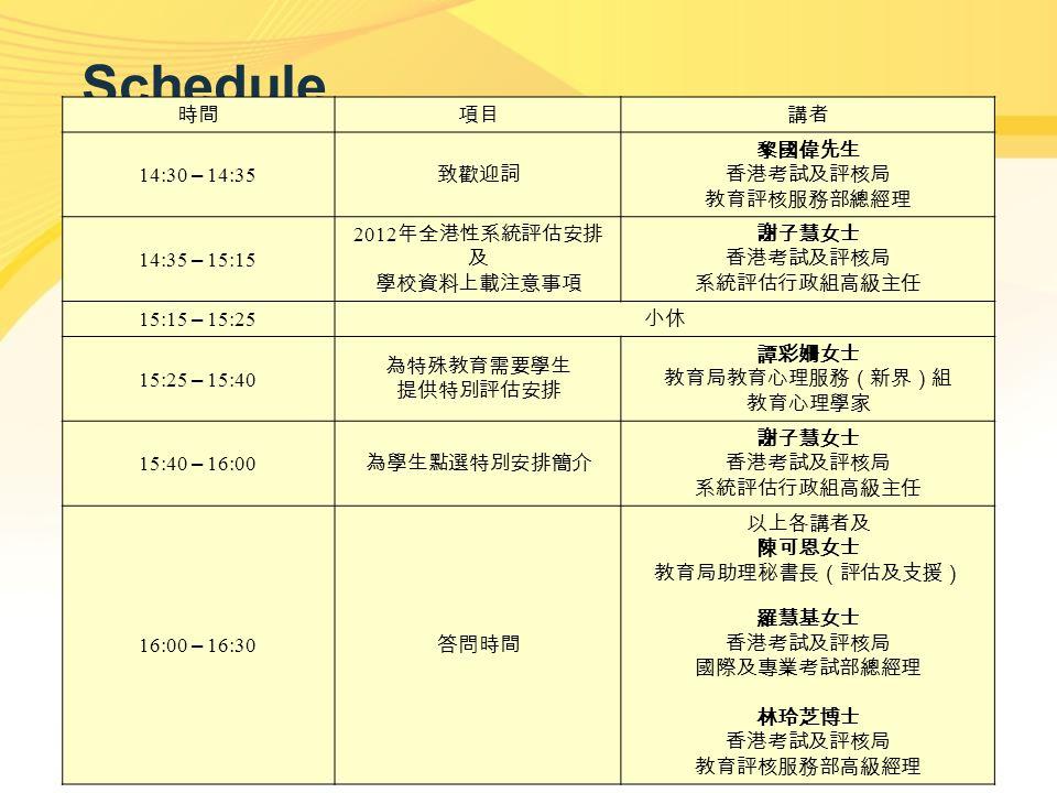 2 Schedule 時間項目講者 14:30 – 14:35 致歡迎詞 黎國偉先生 香港考試及評核局 教育評核服務部總經理 14:35 – 15:15 2012 年全港性系統評估安排 及 學校資料上載注意事項 謝子慧女士 香港考試及評核局 系統評估行政組高級主任 15:15 – 15:25 小休 15:25 – 15:40 為特殊教育需要學生 提供特別評估安排 譚彩姍女士 教育局教育心理服務(新界)組 教育心理學家 15:40 – 16:00 為學生點選特別安排簡介 謝子慧女士 香港考試及評核局 系統評估行政組高級主任 16:00 – 16:30 答問時間 以上各講者及 陳可恩女士 教育局助理秘書長(評估及支援) 羅慧基女士 香港考試及評核局 國際及專業考試部總經理 林玲芝博士 香港考試及評核局 教育評核服務部高級經理