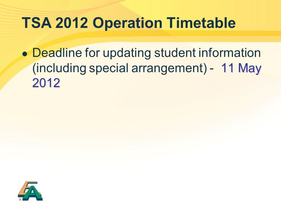 TSA 2012 Operation Timetable 11 May 2012 Deadline for updating student information (including special arrangement) - 11 May 2012