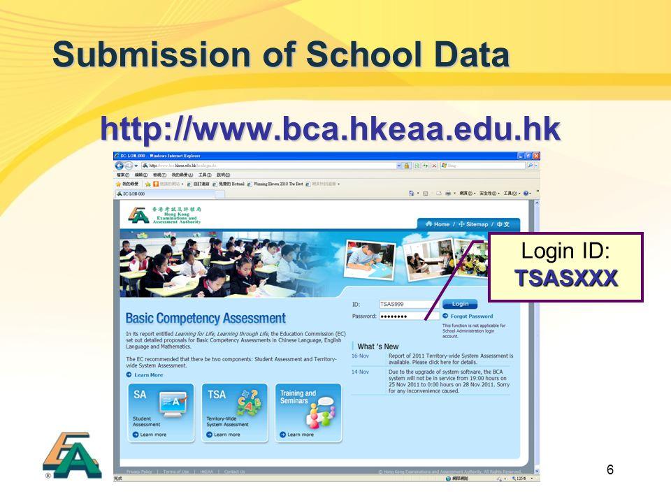 6 Submission of School Data http://www.bca.hkeaa.edu.hk TSASXXX Login ID: TSASXXX