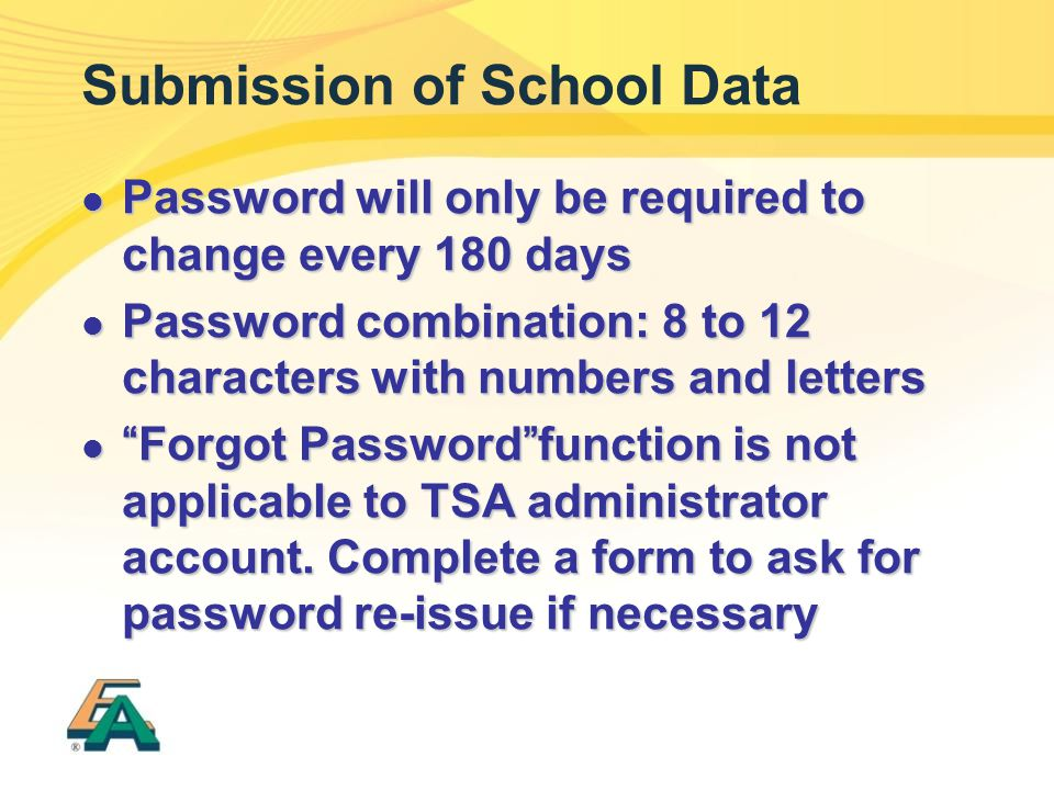 Submission of School Data Password will only be required to change every 180 days Password will only be required to change every 180 days Password combination: 8 to 12 characters with numbers and letters Password combination: 8 to 12 characters with numbers and letters Forgot Password function is not applicable to TSA administrator account.