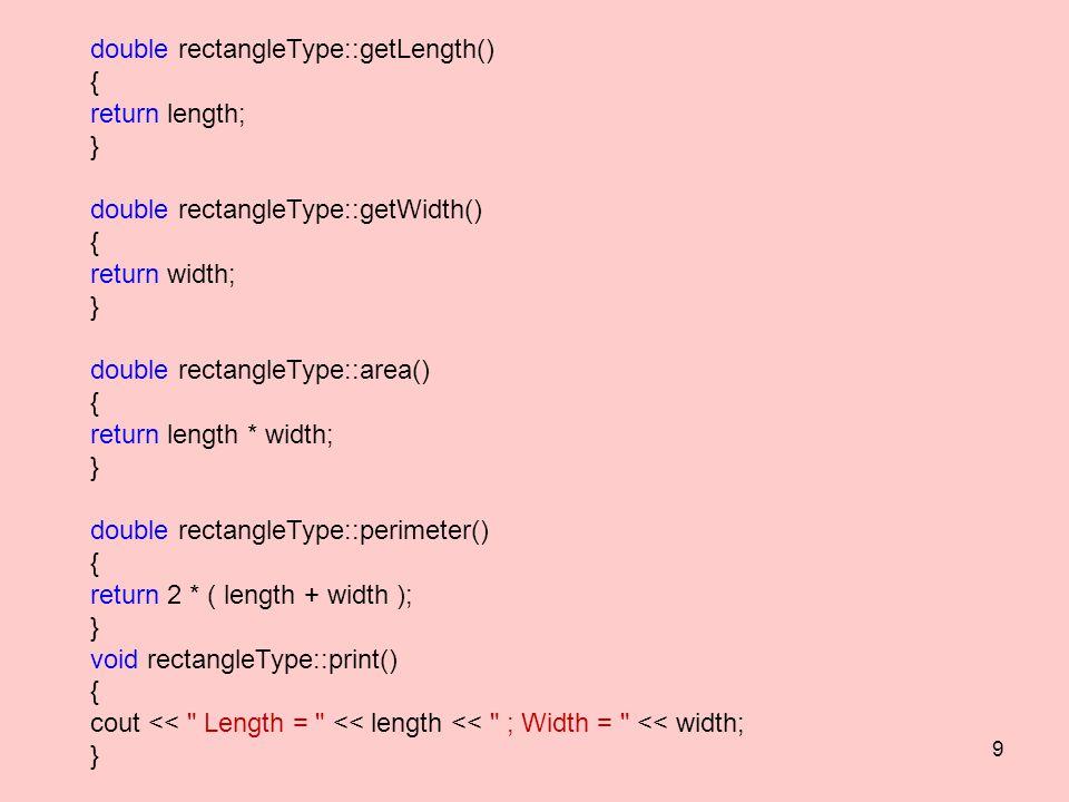 double rectangleType::getLength() { return length; } double rectangleType::getWidth() { return width; } double rectangleType::area() { return length * width; } double rectangleType::perimeter() { return 2 * ( length + width ); } void rectangleType::print() { cout << Length = << length << ; Width = << width; } 9