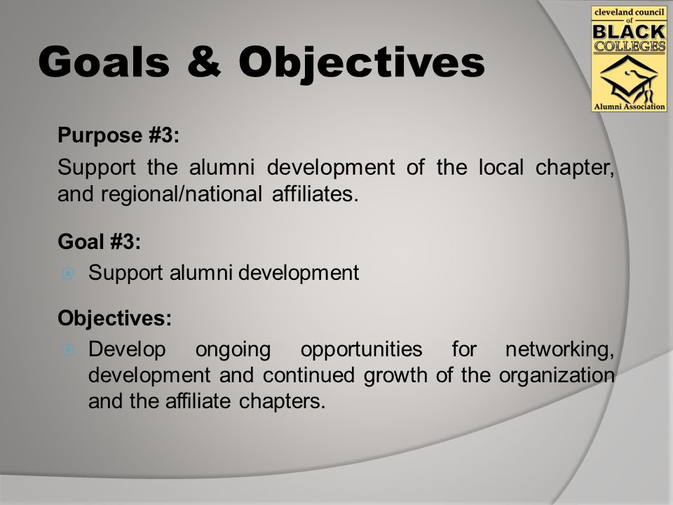 Goals & Objectives Purpose #3: Support the alumni development of the local chapter, and regional/national affiliates.