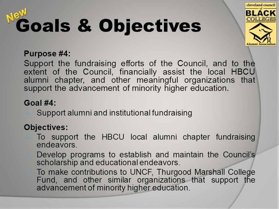 Goals & Objectives Purpose #4: Support the fundraising efforts of the Council, and to the extent of the Council, financially assist the local HBCU alumni chapter, and other meaningful organizations that support the advancement of minority higher education.