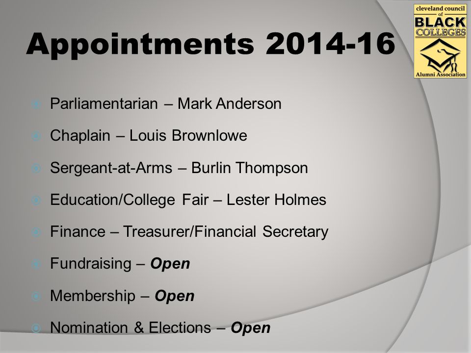 Appointments 2014-16  Parliamentarian – Mark Anderson  Chaplain – Louis Brownlowe  Sergeant-at-Arms – Burlin Thompson  Education/College Fair – Lester Holmes  Finance – Treasurer/Financial Secretary  Fundraising – Open  Membership – Open  Nomination & Elections – Open