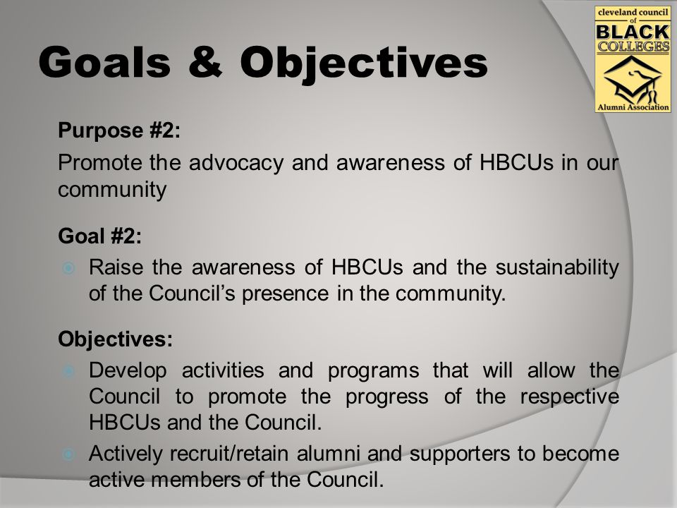 Goals & Objectives Purpose #2: Promote the advocacy and awareness of HBCUs in our community Goal #2:  Raise the awareness of HBCUs and the sustainability of the Council's presence in the community.