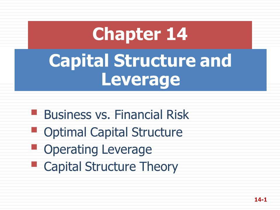 Capital Structure and Leverage Chapter 14  Business vs. Financial Risk  Optimal Capital Structure  Operating Leverage  Capital Structure Theory 14