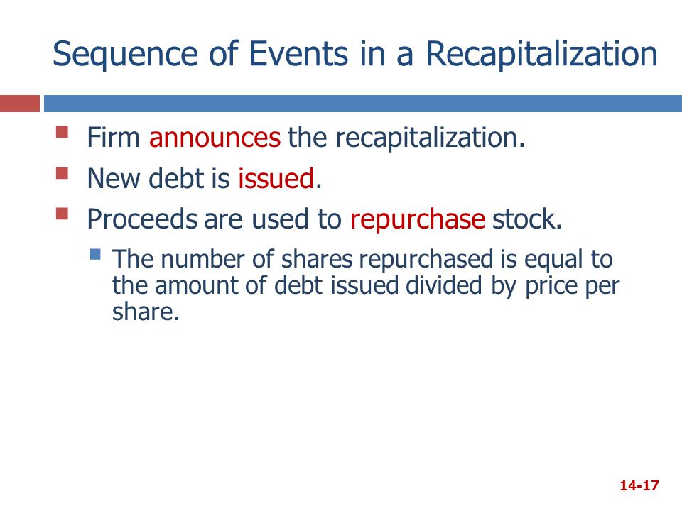 Sequence of Events in a Recapitalization  Firm announces the recapitalization.  New debt is issued.  Proceeds are used to repurchase stock.  The n