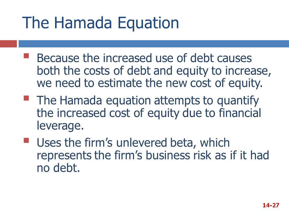 The Hamada Equation  Because the increased use of debt causes both the costs of debt and equity to increase, we need to estimate the new cost of equi