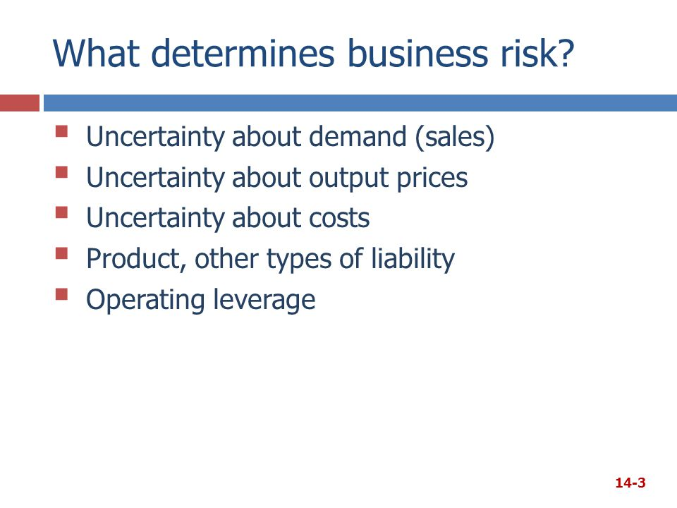 What determines business risk?  Uncertainty about demand (sales)  Uncertainty about output prices  Uncertainty about costs  Product, other types o