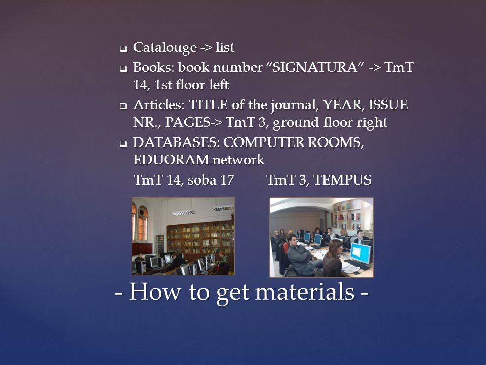  Catalouge -> list  Books: book number SIGNATURA -> TmT 14, 1st floor left  Articles: TITLE of the journal, YEAR, ISSUE NR., PAGES-> TmT 3, ground floor right  DATABASES: COMPUTER ROOMS, EDUORAM network TmT 14, soba 17 TmT 3, TEMPUS TmT 14, soba 17 TmT 3, TEMPUS - How to get materials -
