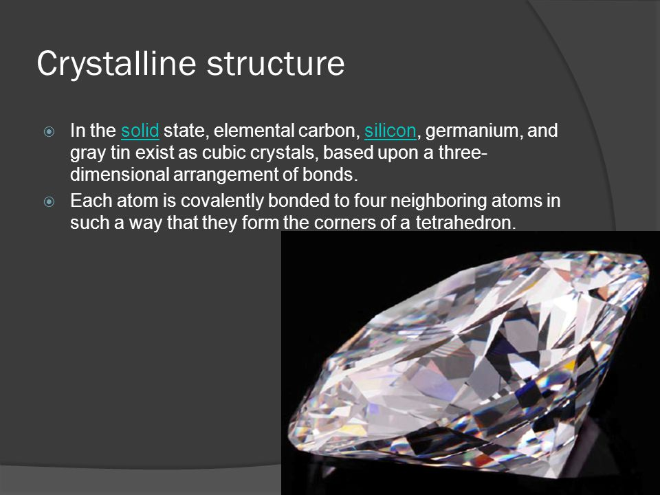 Crystalline structure  In the solid state, elemental carbon, silicon, germanium, and gray tin exist as cubic crystals, based upon a three- dimensional arrangement of bonds.solidsilicon  Each atom is covalently bonded to four neighboring atoms in such a way that they form the corners of a tetrahedron.