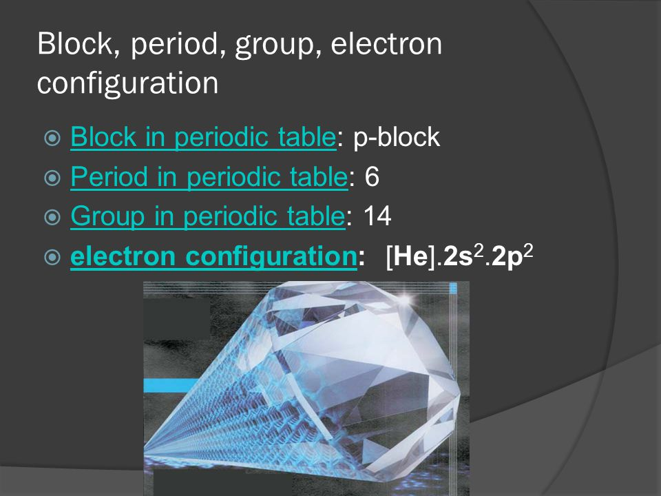 Block, period, group, electron configuration  Block in periodic table: p-block Block in periodic table  Period in periodic table: 6 Period in periodic table  Group in periodic table: 14 Group in periodic table  electron configuration: [He].2s 2.2p 2 electron configuration