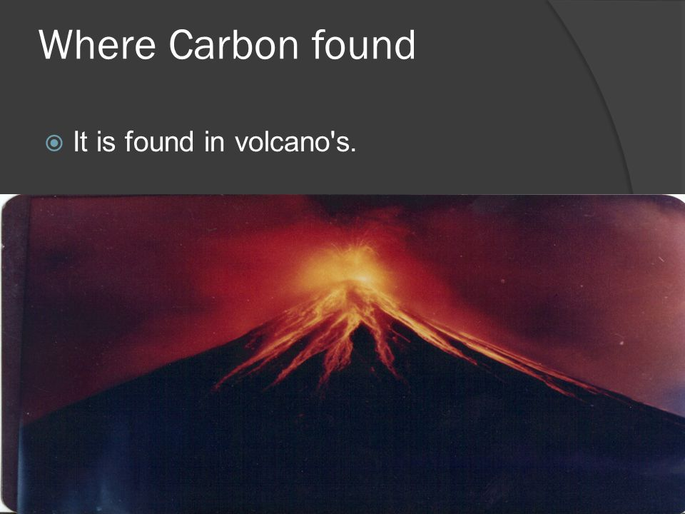 Where Carbon found  It is found in volcano s.