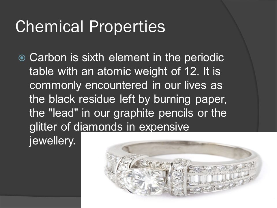 Chemical Properties  Carbon is sixth element in the periodic table with an atomic weight of 12.
