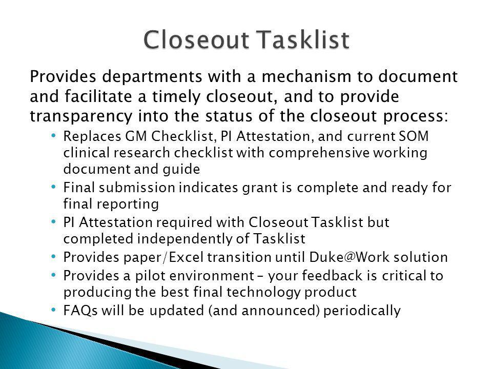 Provides departments with a mechanism to document and facilitate a timely closeout, and to provide transparency into the status of the closeout process: Replaces GM Checklist, PI Attestation, and current SOM clinical research checklist with comprehensive working document and guide Final submission indicates grant is complete and ready for final reporting PI Attestation required with Closeout Tasklist but completed independently of Tasklist Provides paper/Excel transition until Duke@Work solution Provides a pilot environment – your feedback is critical to producing the best final technology product FAQs will be updated (and announced) periodically
