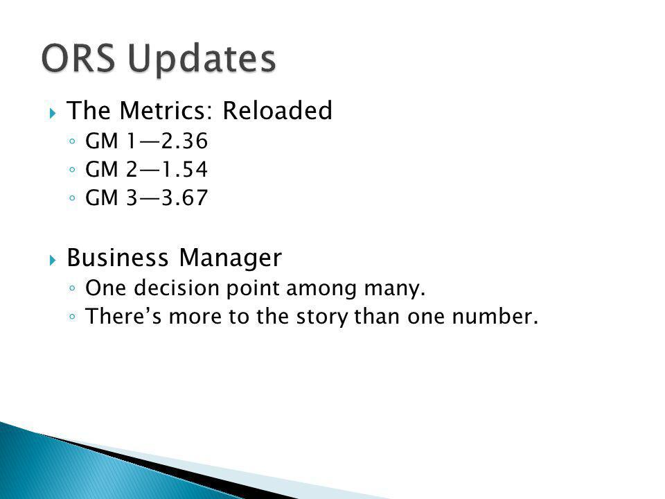  The Metrics: Reloaded ◦ GM 1—2.36 ◦ GM 2—1.54 ◦ GM 3—3.67  Business Manager ◦ One decision point among many.