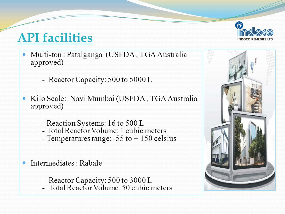 API facilities Multi-ton : Patalganga (USFDA, TGA Australia approved) - Reactor Capacity: 500 to 5000 L Kilo Scale: Navi Mumbai (USFDA, TGA Australia approved) - Reaction Systems: 16 to 500 L - Total Reactor Volume: 1 cubic meters - Temperatures range: -55 to + 150 celsius Intermediates : Rabale - Reactor Capacity: 500 to 3000 L - Total Reactor Volume: 50 cubic meters