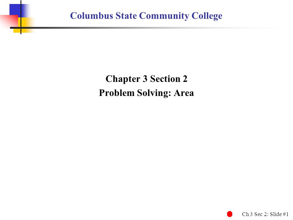 Ch 3 Sec 2: Slide #1 Columbus State Community College Chapter 3 Section 2 Problem Solving: Area
