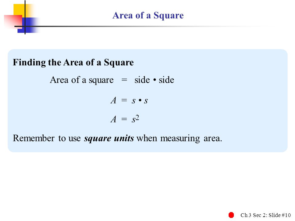 Ch 3 Sec 2: Slide #10 Area of a Square Finding the Area of a Square Area of a square = side side A = s s Remember to use square units when measuring a