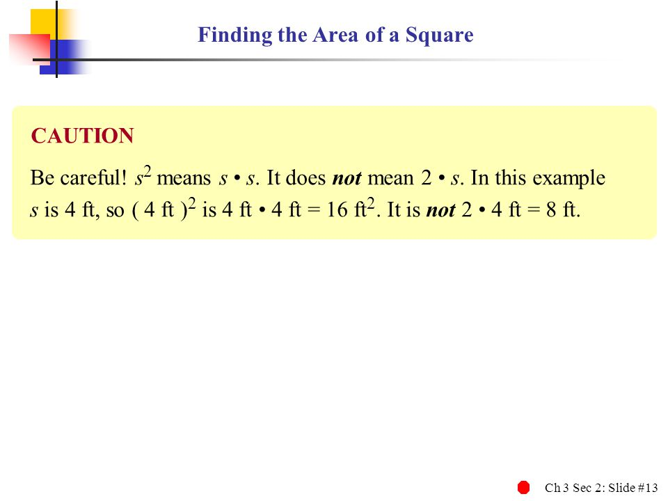 Ch 3 Sec 2: Slide #13 Finding the Area of a Square Be careful! s 2 means s s. It does not mean 2 s. In this example s is 4 ft, so ( 4 ft ) 2 is 4 ft 4