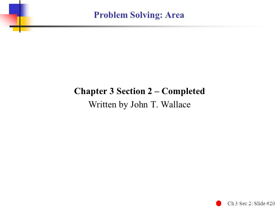 Ch 3 Sec 2: Slide #20 Problem Solving: Area Chapter 3 Section 2 – Completed Written by John T. Wallace