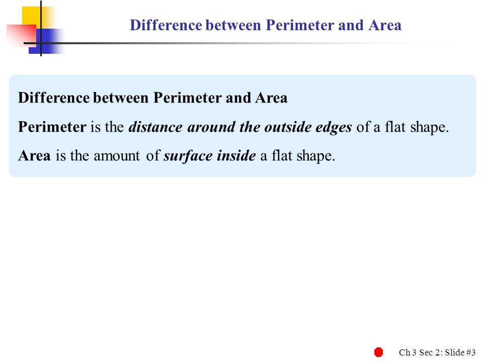 Ch 3 Sec 2: Slide #3 Difference between Perimeter and Area Perimeter is the distance around the outside edges of a flat shape. Area is the amount of s