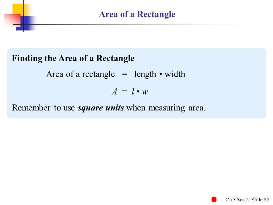Ch 3 Sec 2: Slide #16 Finding the Area of a Parallelogram Area of a parallelogram = base height A = b h Remember to use square units when measuring area.