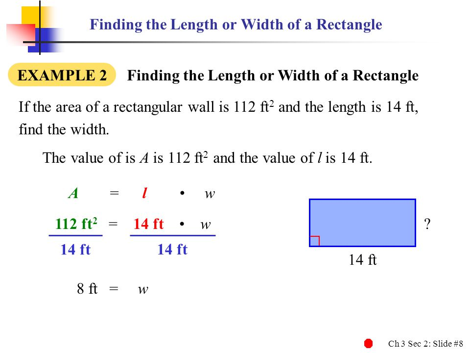 Ch 3 Sec 2: Slide #9 Finding the Length or Width of a Rectangle If the area of a rectangular wall is 112 ft 2, and the length is 14 ft, find the width.