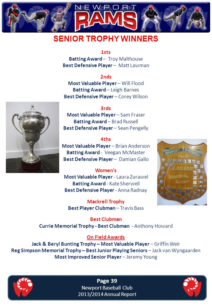 SENIOR TROPHY WINNERS Page 39 Newport Baseball Club 2013/2014 Annual Report 1sts Batting Award – Troy Malthouse Best Defensive Player – Matt Lawman 2n