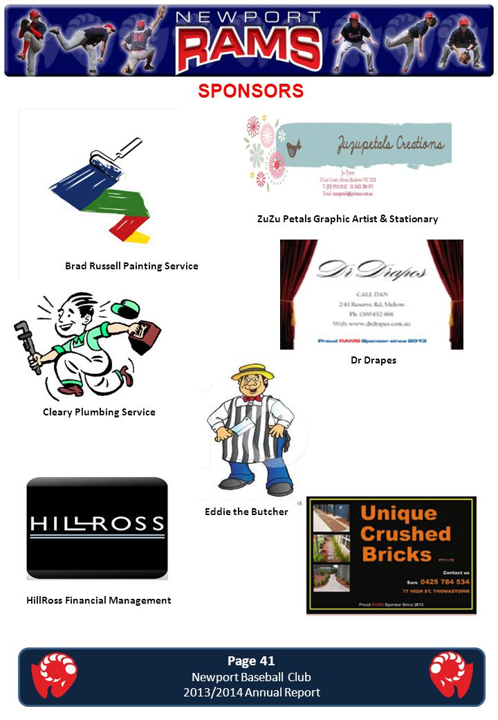 SPONSORS Page 41 Newport Baseball Club 2013/2014 Annual Report Brad Russell Painting Service Eddie the Butcher ZuZu Petals Graphic Artist & Stationary