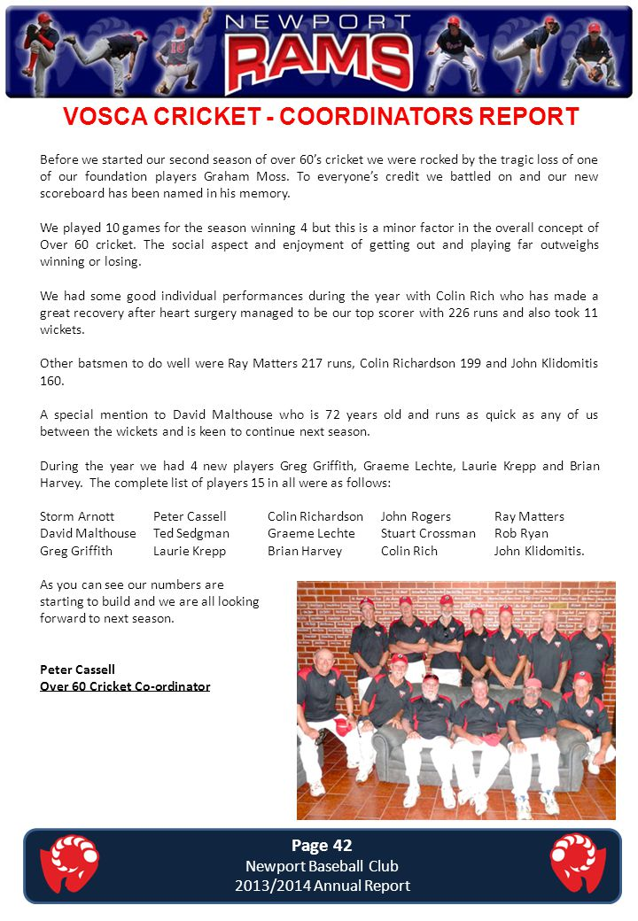 VOSCA CRICKET - COORDINATORS REPORT Page 42 Newport Baseball Club 2013/2014 Annual Report Before we started our second season of over 60's cricket we