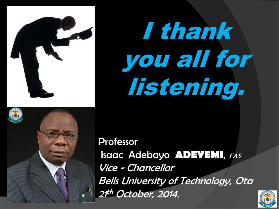 I thank you all for listening. Professor Isaac Adebayo ADEYEMI, FAS Vice - Chancellor Bells University of Technology, Ota 21 th October, 2014.