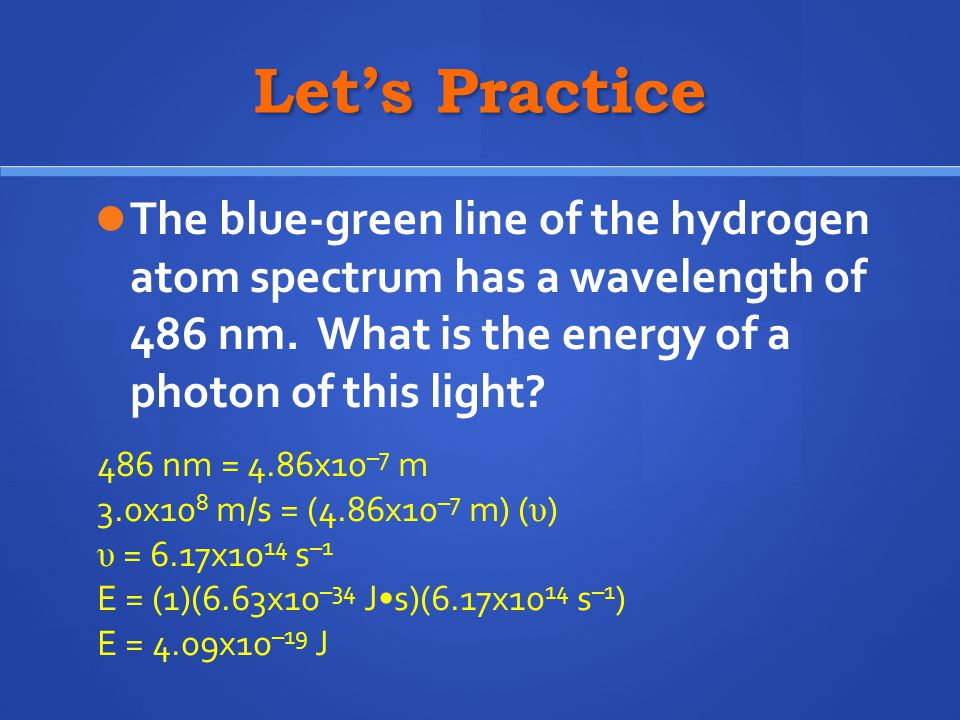 Let's Practice The blue-green line of the hydrogen atom spectrum has a wavelength of 486 nm. What is the energy of a photon of this light? 486 nm = 4.