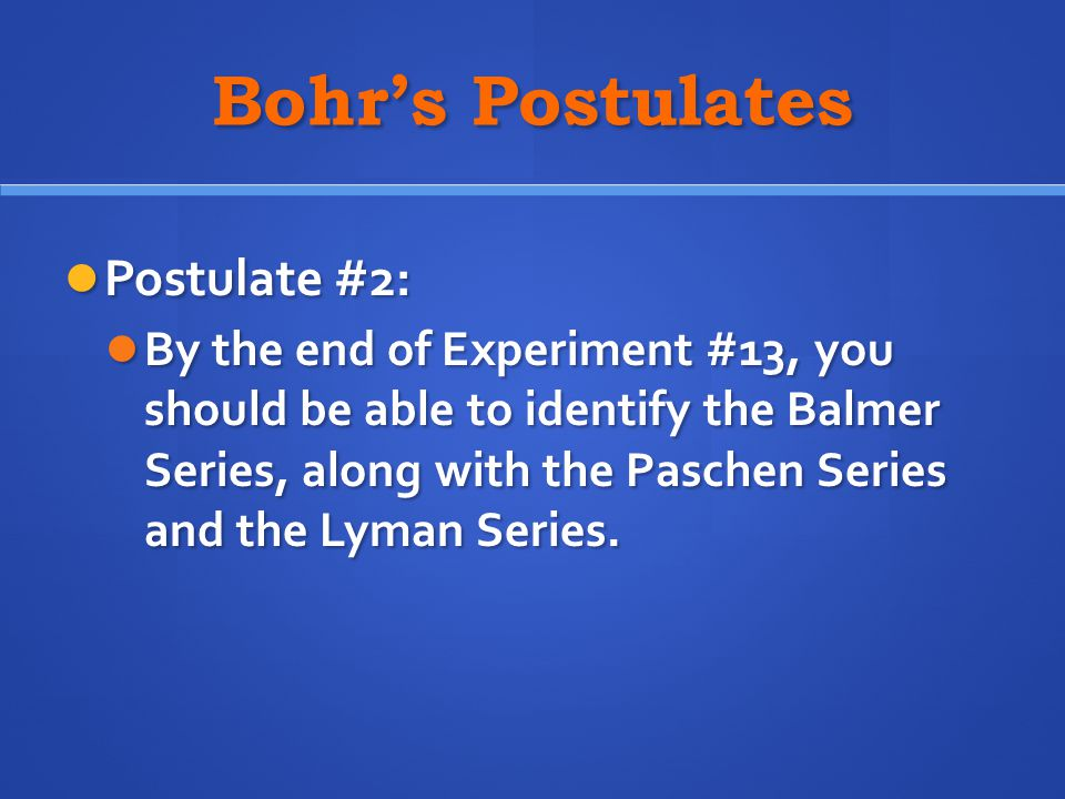 Bohr's Postulates Postulate #2: Postulate #2: By the end of Experiment #13, you should be able to identify the Balmer Series, along with the Paschen S