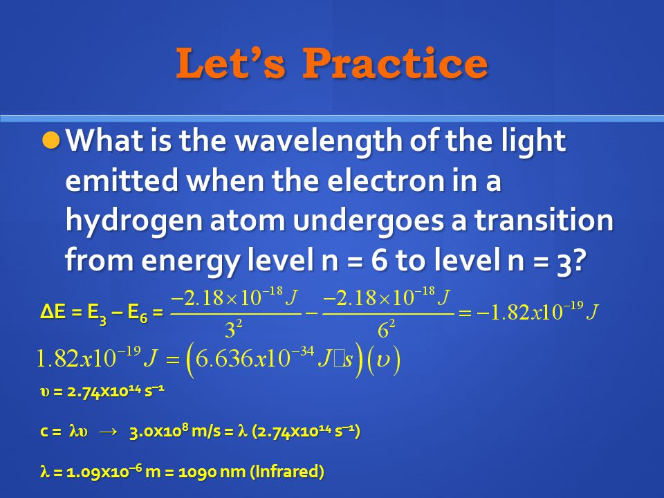 Let's Practice What is the wavelength of the light emitted when the electron in a hydrogen atom undergoes a transition from energy level n = 6 to leve