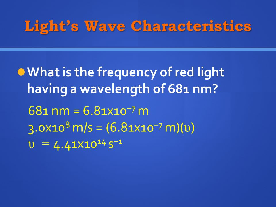 Light's Wave Characteristics What is the frequency of red light having a wavelength of 681 nm? 681 nm = 6.81x10 –7 m 3.0x10 8 m/s = (6.81x10 –7 m)( υ