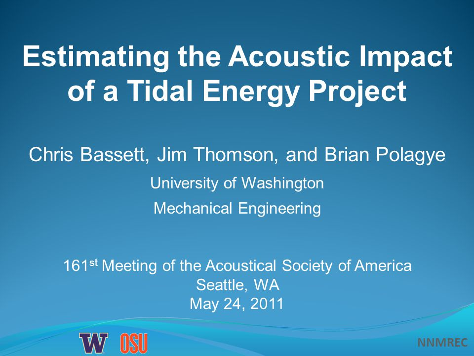 NNMREC Estimating the Acoustic Impact of a Tidal Energy Project Chris Bassett, Jim Thomson, and Brian Polagye University of Washington Mechanical Engineering 161 st Meeting of the Acoustical Society of America Seattle, WA May 24, 2011