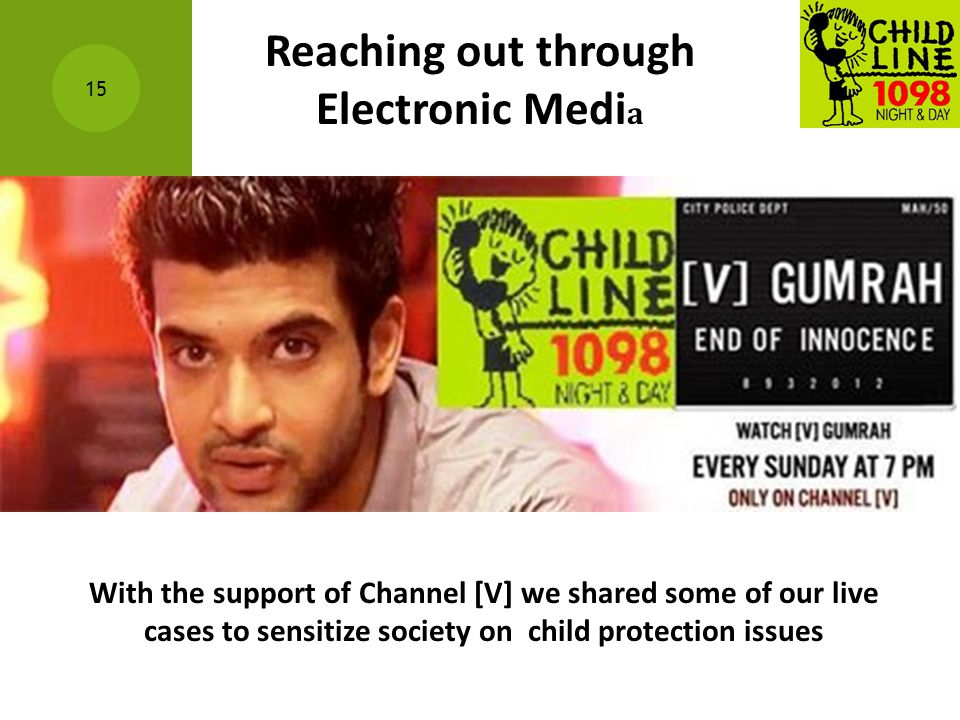 15 With the support of Channel [V] we shared some of our live cases to sensitize society on child protection issues Reaching out through Electronic Me