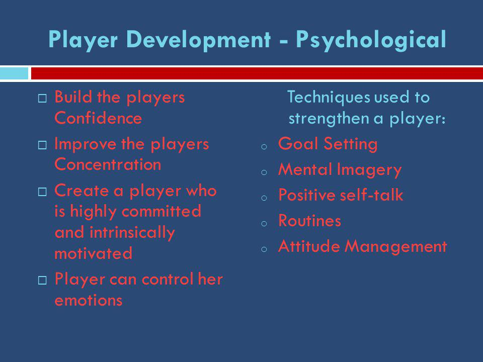 Player Development - Psychological  Build the players Confidence  Improve the players Concentration  Create a player who is highly committed and intrinsically motivated  Player can control her emotions Techniques used to strengthen a player: o Goal Setting o Mental Imagery o Positive self-talk o Routines o Attitude Management