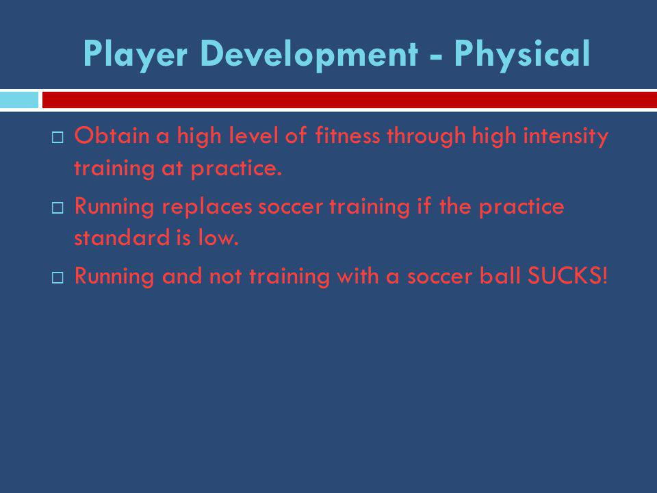 Player Development - Physical  Obtain a high level of fitness through high intensity training at practice.