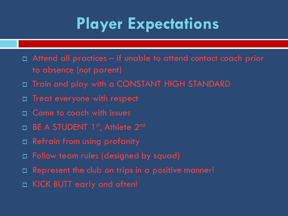Player Expectations  Attend all practices – if unable to attend contact coach prior to absence (not parent)  Train and play with a CONSTANT HIGH STANDARD  Treat everyone with respect  Come to coach with issues  BE A STUDENT 1 st, Athlete 2 nd  Refrain from using profanity  Follow team rules (designed by squad)  Represent the club on trips in a positive manner.