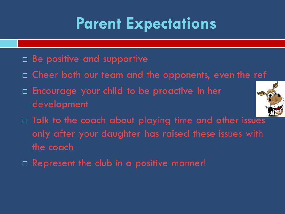 Parent Expectations  Be positive and supportive  Cheer both our team and the opponents, even the ref  Encourage your child to be proactive in her development  Talk to the coach about playing time and other issues only after your daughter has raised these issues with the coach  Represent the club in a positive manner!