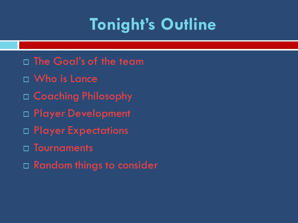 Tonight's Outline  The Goal's of the team  Who is Lance  Coaching Philosophy  Player Development  Player Expectations  Tournaments  Random things to consider