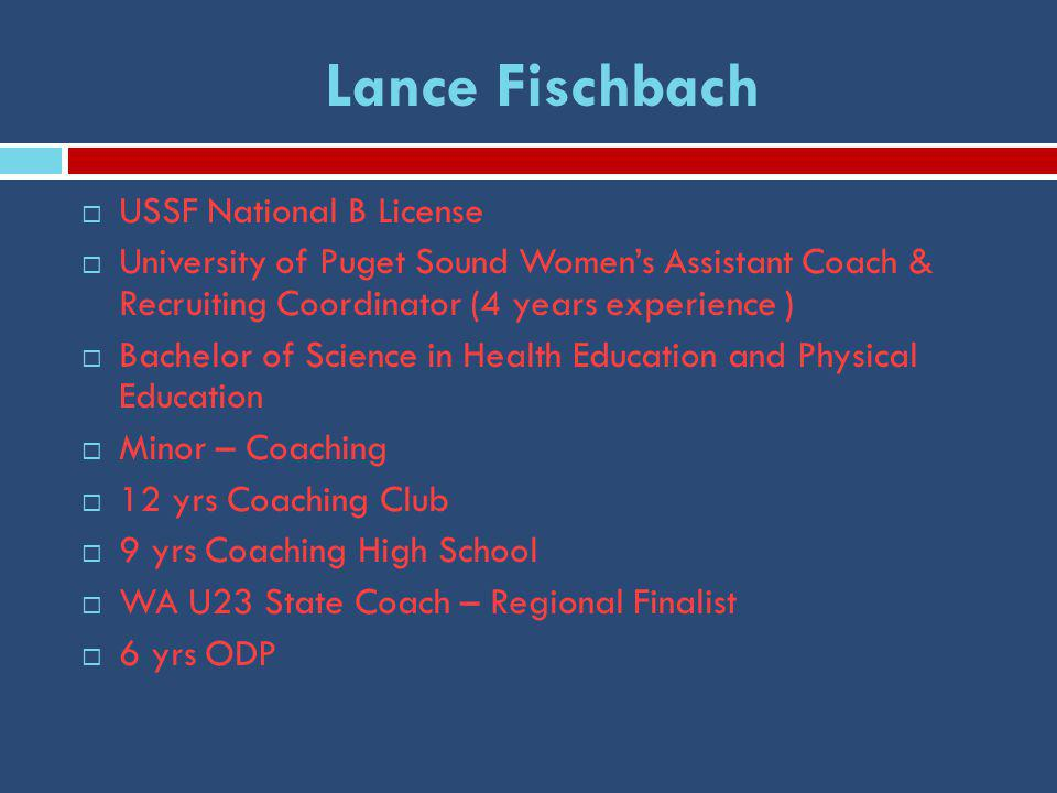 Lance Fischbach  USSF National B License  University of Puget Sound Women's Assistant Coach & Recruiting Coordinator (4 years experience )  Bachelor of Science in Health Education and Physical Education  Minor – Coaching  12 yrs Coaching Club  9 yrs Coaching High School  WA U23 State Coach – Regional Finalist  6 yrs ODP