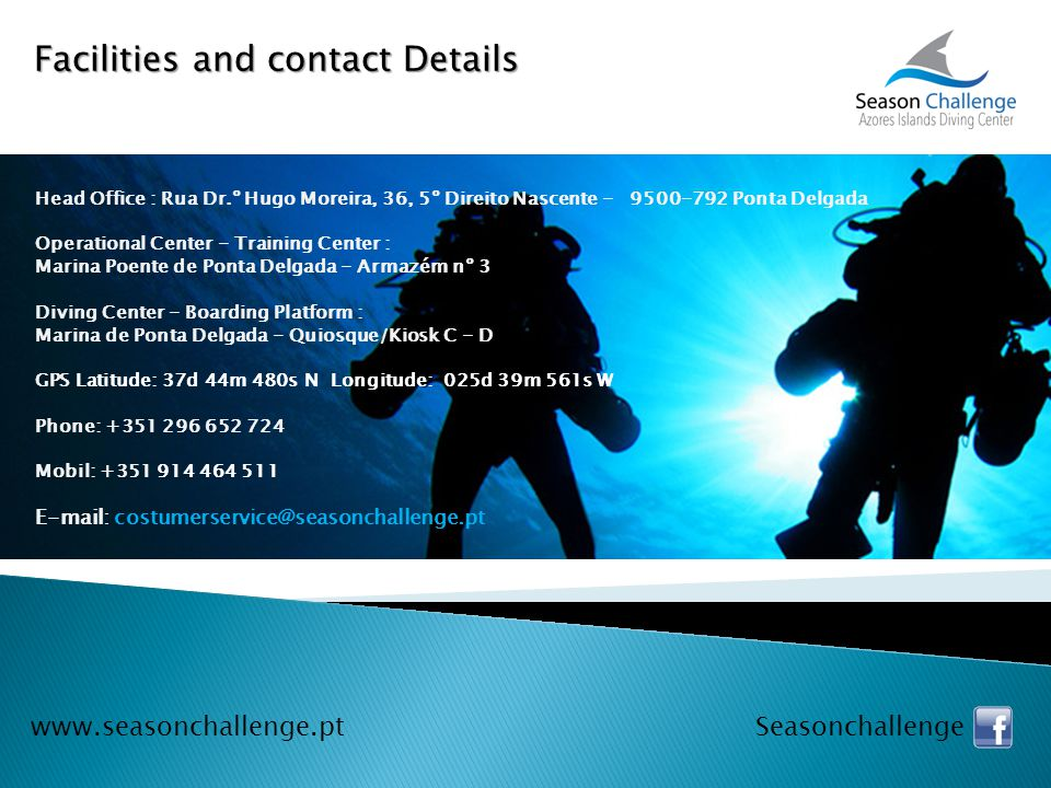 Facilities and contact Details www.seasonchallenge.pt Seasonchallenge Head Office : Rua Dr.º Hugo Moreira, 36, 5º Direito Nascente - 9500-792 Ponta Delgada Operational Center - Training Center : Marina Poente de Ponta Delgada - Armazém nº 3 Diving Center - Boarding Platform : Marina de Ponta Delgada - Quiosque/Kiosk C - D GPS Latitude: 37d 44m 480s N Longitude: 025d 39m 561s W Phone: +351 296 652 724 Mobil: +351 914 464 511 E-mail: costumerservice@seasonchallenge.pt