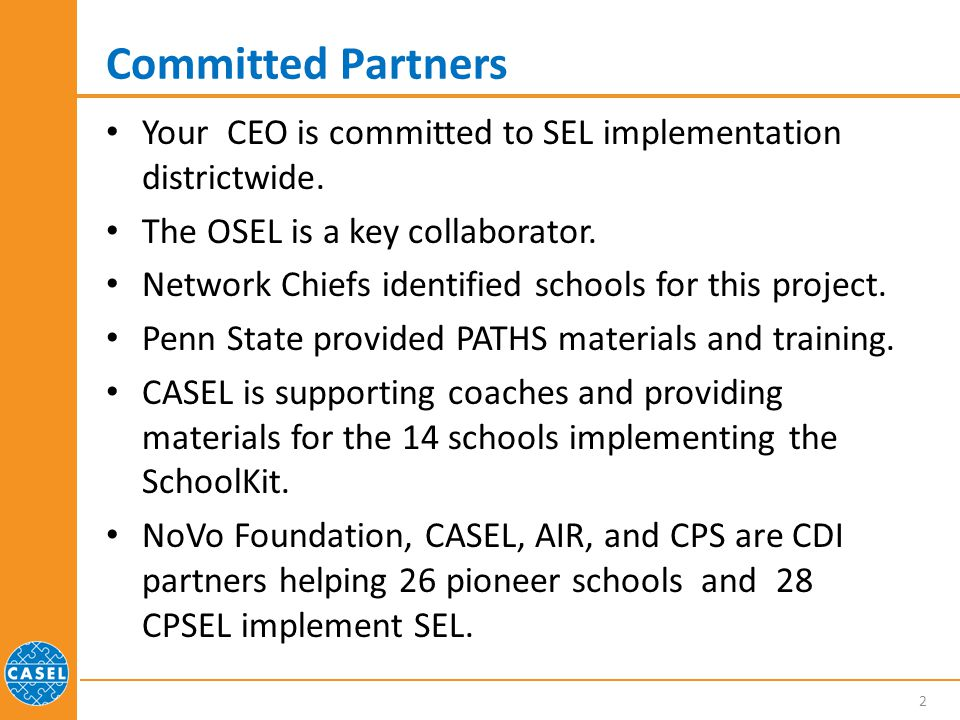CPSEL Project CPSEL: Comprehensive Strategies to Promote Social and Emotional Learning Project Grant from US Department of Education to fund Penn State University, CASEL, and the OSEL to support SEL implementation in 28 CPS schools Use of PATHS(Promoting Alternative Thinking Strategies) to teach social and emotional skills to students Implementation of the CASEL SchoolKit in 14 schools to embed SEL in CPS initiatives at the school level AIR is evaluating how the project will imp act student outcomes 3
