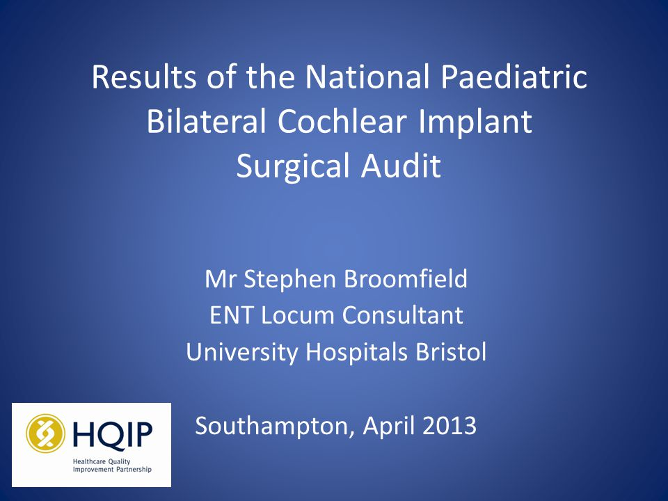 Results of the National Paediatric Bilateral Cochlear Implant Surgical Audit Mr Stephen Broomfield ENT Locum Consultant University Hospitals Bristol Southampton, April 2013